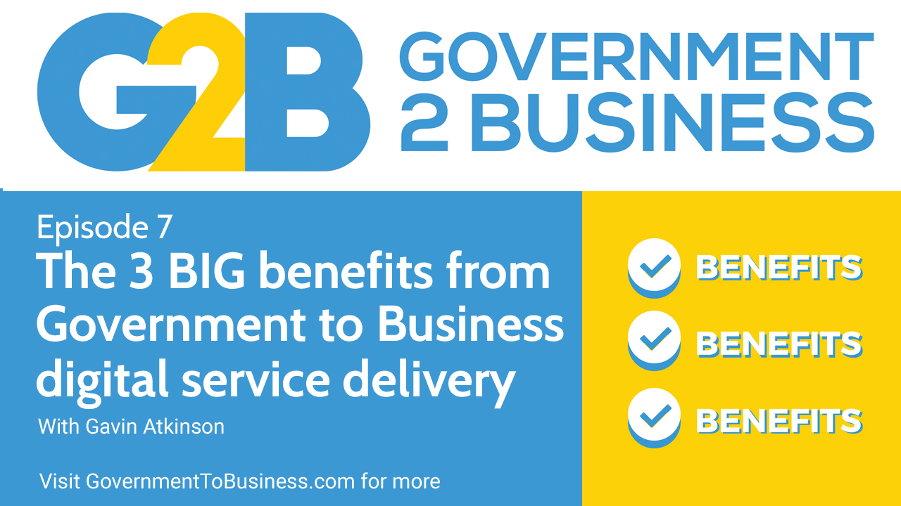 Podcast episode 7 - the 3 BIG benefits from government to business digital service delivery